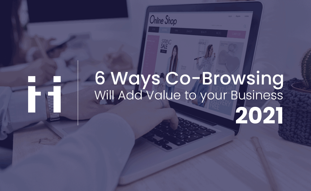 6 Ways Co-browsing will add value to your business in 2021